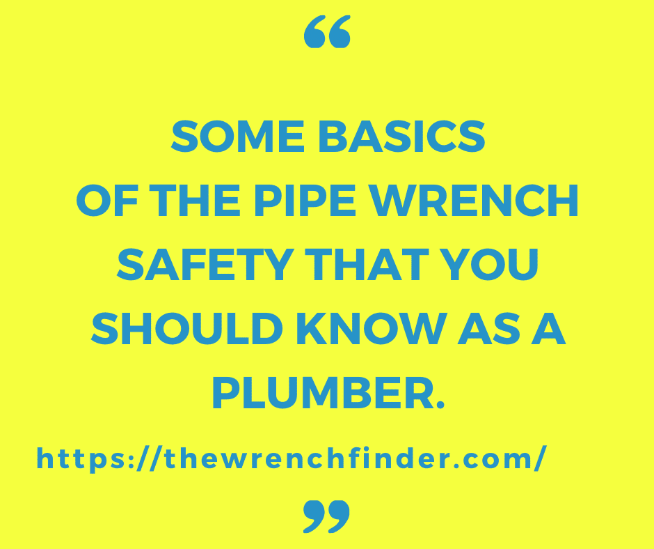 Some Basics Of The Pipe Wrench Safety That You Should Know As A Plumber